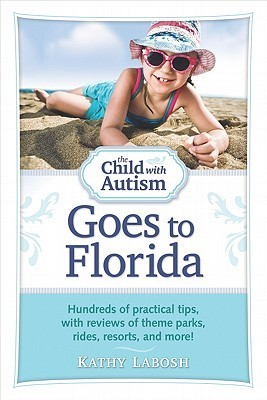 The Child with Autism Goes to Florida: Hundreds of practical tips, with reviews of theme parks, rides, resorts, and more!  by  Kathy Labosh