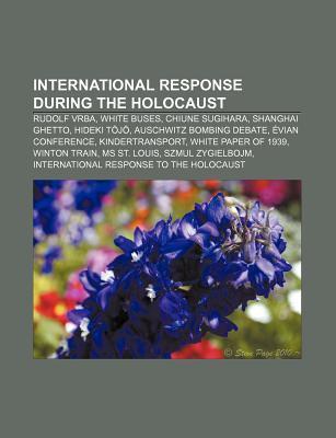 International Response During the Holocaust: Rudolf Vrba, White Buses, Chiune Sugihara, Shanghai Ghetto, Hideki T J , Auschwitz Bombing Debate  by  Source Wikipedia