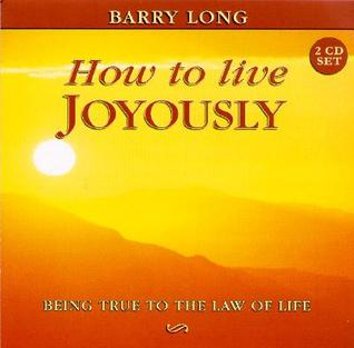 How to Live Joyously: Being True to the Law of Love Barry Long
