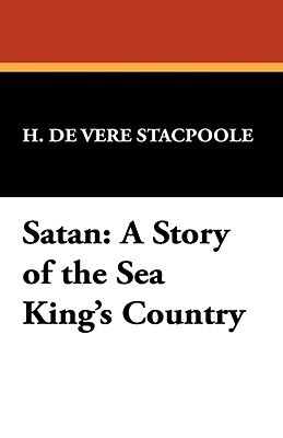 Satan: A Story of the Sea Kings Country Henry de Vere Stacpoole