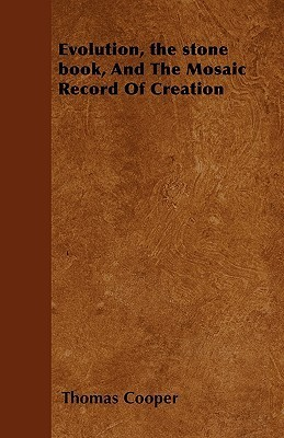 Evolution, the Stone Book, and the Mosaic Record of Creation  by  Thomas Cooper