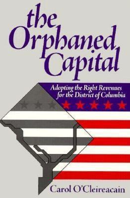The Orphaned Capital: Adopting the Right Revenues for the District of Columbia Carol OCleireacain