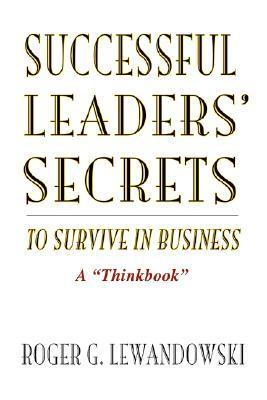 Successful Leaders Secrets to Survive in Business: A Thinkbook  by  Roger G Lewandowski