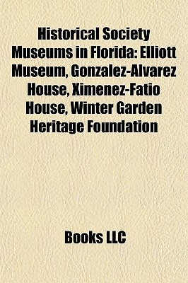 Historical Society Museums in Florida: Elliott Museum, Gonzalez-Alvarez House, Ximenez-Fatio House, Winter Garden Heritage Foundation  by  Books LLC
