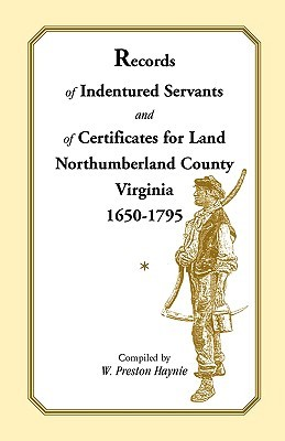 Records of Indentured Servants and of Certificates for Land, Northumberland County, Virginia, 1650-1795 W. Preston Haynie