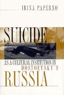 Suicide as a Cultural Institution in Dostoevskys Russia: Postmodernism, Objectivity, Multicultural Politics Irina Papernp