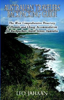 Australian Travelers Backpacking Guide: The Most Comprehensive Directory of Hostels and Cheap Accommodation for Backpackers Travel Across Australia  by  L.A. Jahaan