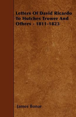 Letters of David Ricardo to Hutches Trower and Others - 1811-1823 James Bonar