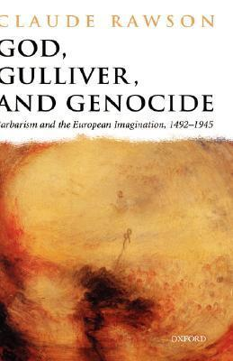 God, Gulliver, and Genocide: Barbarism and the European Imagination, 1492-1945 Claude Julien Rawson