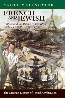 French and Jewish: Culture and the Politics of Identity in Early Twentieth-Century France Nadia Malinovich