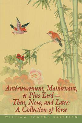 Antérieurement, Maintenant, et Plus Tard - Then, Now, and Later: A Collection of Verse William Howard Kazarian