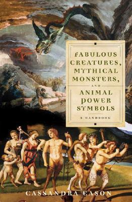 Fabulous Creatures, Mythical Monsters, and Animal Power Symbols: A Handbook Cassandra Eason