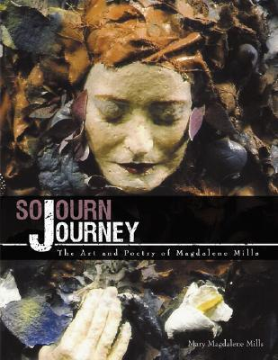 Sojourn Journey: The Art and Poetry of Magdalene Mills  by  Mary Magdalene Mills