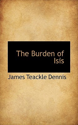 The Burden of Isis : being the Laments of Isis and Nephthys  by  James Teackle Dennis