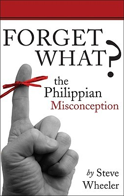Forget What?: The Philippian Misconception  by  Steve Wheeler