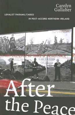 After the Peace: Loyalist Paramilitaries in Post-Accord Northern Ireland Carolyn Gallaher