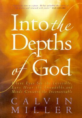 Into the Depths of God: Where Eyes See the Invisible, Ears Hear the Inaudible, and Minds Conceive the Inconceivable  by  Calvin Miller