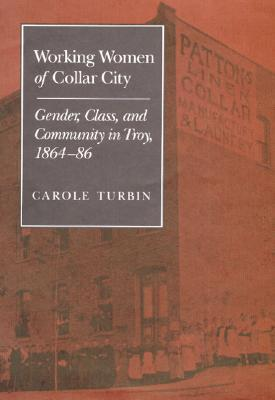 Working Women of Collar City: Gender, Class, and Community in Troy, 1864-86 Carole Turbin