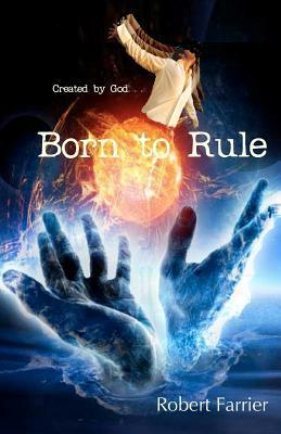 Born to Rule: Created  by  God by Robert Farrier