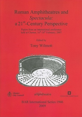 Roman Amphitheatres and Spectacula: A 21st-Century Perspective: Papers from an International Conference Held at Chester, 16th-18th February, 2007  by  Tony Wilmott