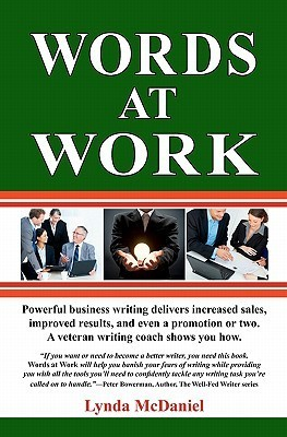 Words at Work: Powerful Business Writing Delivers Increased Sales, Improved Results, and Even a Promotion or Two. a Veteran Writing Coach Shows You How. Lynda McDaniel