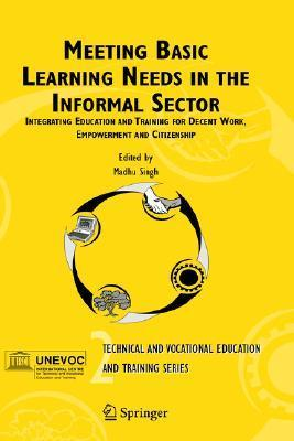 Meeting Basic Learning Needs In The Informal Sector: Integrating Education And Training For Decent Work, Empowerment And Citizenship  by  M. Singh