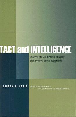 Tact and Intelligence: Essays on Diplomatic History and International Relations Gordon A. Craig
