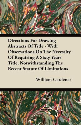 Directions for Drawing Abstracts of Title - With Observations on the Necessity of Requiring a Sixty Years Title, Notwithstanding the Recent Statute of  by  William Gardener