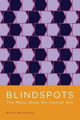 Blindspots: The Many Ways We Cannot See  by  Bruno Breitmeyer