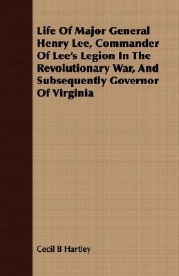 Life of Major General Henry Lee, Commander of Lees Legion in the Revolutionary War, and Subsequently Governor of Virginia Cecil B. Hartley