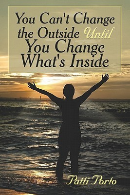 You Cant Change the Outside Until You Change Whats Inside  by  Patti Porto