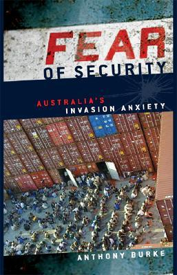 Fear of Security: Australias Invasion Anxiety Anthony Burke