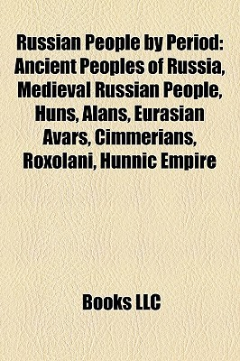 Russian People Period: Ancient Peoples of Russia, Medieval Russian People, Huns, Alans, Eurasian Avars, Cimmerians, Roxolani, Hunnic Empire by Books LLC
