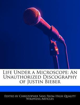 Life Under a Microscope: An Unauthorized Discography of Justin Bieber Christopher Sans