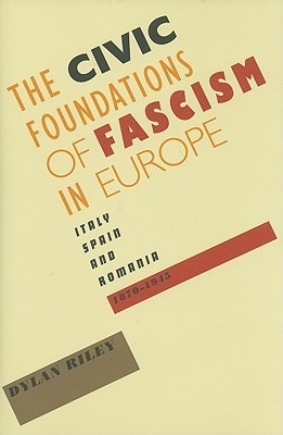 The Civic Foundations of Fascism in Europe: Italy, Spain, and Romania, 1870-1945 Dylan Riley