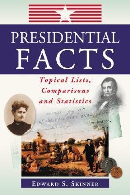 Presidential Facts: Topical Lists, Comparisons and Statistics  by  Edward S. Skinner