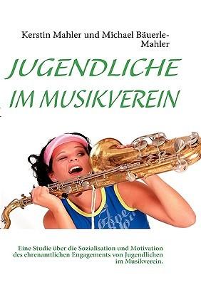 JUGENDLICHE IM MUSIKVEREIN: Eine Studie über die Sozialisation und Motivation des ehrenamtlichen Engagements von Jugendlichen im Musikverein. Kerstin Mahler