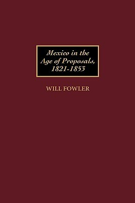 Mexico in the Age of Proposals, 1821-1853  by  Will Fowler