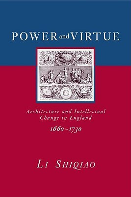 Power and Virtue: Architecture and Intellectual Change in England 1660 1730  by  Li Shiqiao
