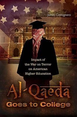 Al-Qaeda Goes to College: Impact of the War on Terror on American Higher Education  by  James Ottavio Castagnera