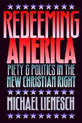 Redeeming America: Piety and Politics in the New Christian Right Michael Lienesch