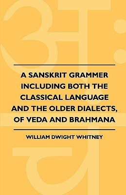 A Sanskrit Grammer Including Both the Classical Language and the Older Dialects, of Veda and Brahmana William Whitney