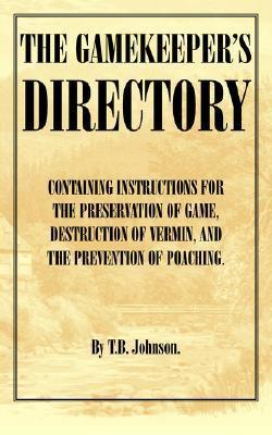 The Gamekeepers Directory - Containing Instructions for the Preservation of Game, Destruction of Vermin and the Prevention of Poaching. (History of S  by  T.B. JOHNSON