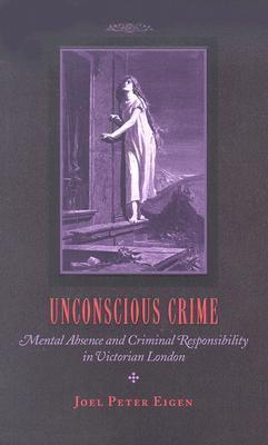 Unconscious Crime: Mental Absence and Criminal Responsibility in Victorian London Joel Peter Eigen