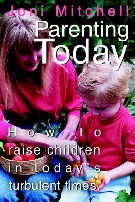Parenting Today: How to Raise Children in Todays Turbulent Times. Joni  Mitchell