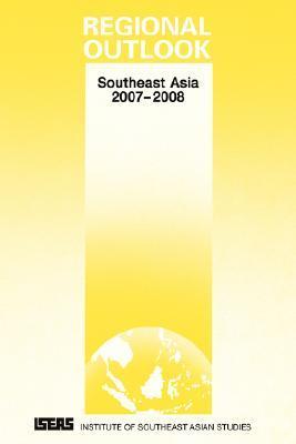 Regional Outlook: Southeast Asia 2007-2008  by  Asad-ul Iqbal Latif