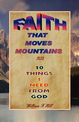 Faith That Moves Mountains: Plus 10 Things I Need from God  by  William F. Hill