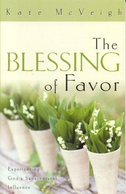 The Blessing of Favor: Experiencing Gods Supernatural Influence Kate McVeigh