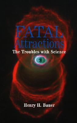 Fatal Attractions: The Troubles with Science  by  Henry H. Bauer