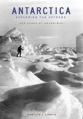 Antarctica: Exploring the Extreme: 400 Years of Adventure  by  Marilyn J. Landis
